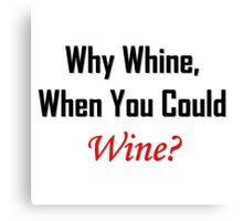 Why Whine, When You Could Wine? Canvas Print