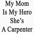 My Mom Is My Hero She's A Carpenter  by supernova23