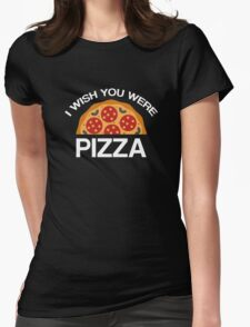 I Wish You Were Pizza Womens Fitted T-Shirt