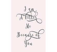 I am A better Me Because of You Photographic Print