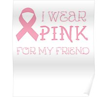 I wear pink for my friend - Breast Cancer Awareness T Shirt Poster