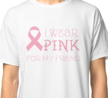 I wear pink for my friend - Breast Cancer Awareness T Shirt Classic T-Shirt