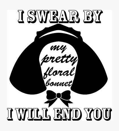 I Swear By My Pretty Floral Bonnet I Will End You Photographic Print