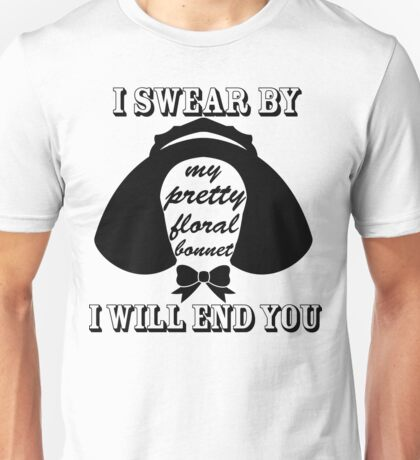 I Swear By My Pretty Floral Bonnet I Will End You Unisex T-Shirt