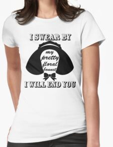 I Swear By My Pretty Floral Bonnet I Will End You Womens Fitted T-Shirt