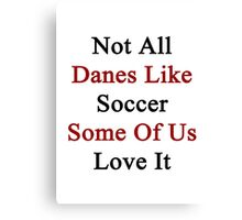 Not All Danes Like Soccer Some Of Us Love It  Canvas Print
