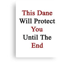 This Dane Will Protect You Until The End  Canvas Print