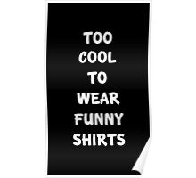 Too cool to wear funny shirts Poster