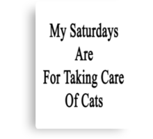 My Saturdays Are For Taking Care Of Cats  Canvas Print
