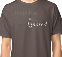 Invisible or Ignored Classic T-Shirt