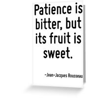 Patience is bitter, but its fruit is sweet. Greeting Card