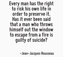 Every man has the right to risk his own life in order to preserve it. Has it ever been said that a man who throws himself out the window to escape from a fire is guilty of suicide? by Quotr