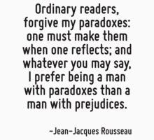 Ordinary readers, forgive my paradoxes: one must make them when one reflects; and whatever you may say, I prefer being a man with paradoxes than a man with prejudices. by Quotr