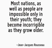 Most nations, as well as people are impossible only in their youth; they become incorrigible as they grow older. by Quotr