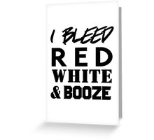 I bleed red white and booze Greeting Card