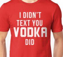 I didn't text you, Vodka did Unisex T-Shirt