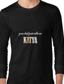 Your dad just calls me KATYA Long Sleeve T-Shirt