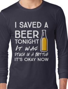 I saved a beer tonight. It was stuck in a bottle. It's okay now Long Sleeve T-Shirt