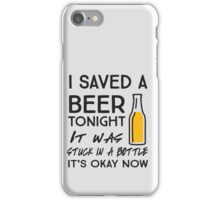 I saved a beer tonight. It was stuck in a bottle. It's okay now iPhone Case/Skin