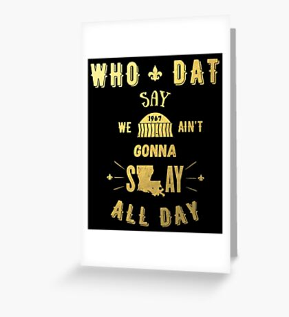 WHO DAT SAY WE AIN'T GONNA SLAY ALL DAY Greeting Card