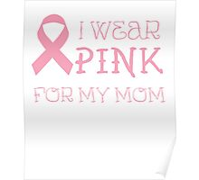 I wear pink for my mom - Breast Cancer Awareness T Shirt Poster