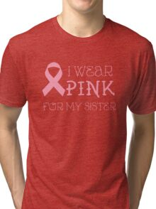 I wear pink for my sister - Breast Cancer Awareness T Shirt Tri-blend T-Shirt