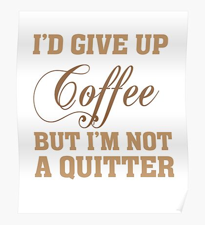 I'd give up Coffee - Not A Quitter - T Shirt Poster