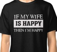 If my wife is Happy - Then I am Happy - Funny Marriage T Shirt Classic T-Shirt