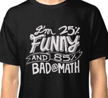 I'm 25% Funny and 85% Bad At Math - Humor T Shirt Classic T-Shirt