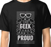 I'm a geek and proud of it - Funny Humor Nerd T Shirt Classic T-Shirt