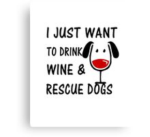 I Just Want To Drink Wine and Rescue Dogs Canvas Print