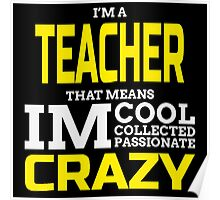 I'm A Teacher That Means I'm Cool Collected Passionate Crazy  Poster