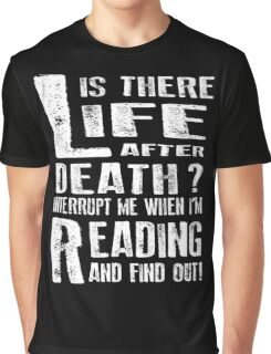 Life Is There After Death? Interrupt Me When I'm Reading And Find Out! Graphic T-Shirt
