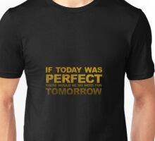 If Today Was Perfect There Would Be No More For Tomorrow Unisex T-Shirt