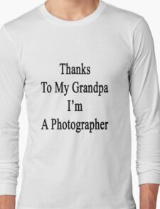 Thanks To My Grandpa I'm A Photographer  Long Sleeve T-Shirt