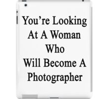 You're Looking At A Woman Who Will Become A Photographer  iPad Case/Skin