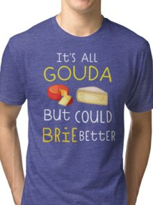 It's All Gouda But Could Brie Better Tri-blend T-Shirt