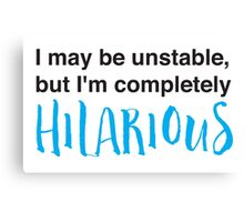 I may be unstable but I'm completely hilarious Canvas Print