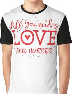 All you need is love (and nurses) Graphic T-Shirt