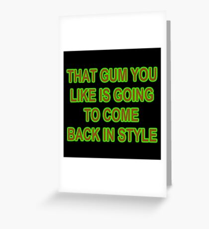 THAT GUM YOU LIKE IS GOING TO COME BACK IN STYLE Greeting Card