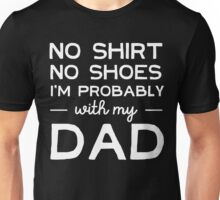 No shirt, no shoes. I'm probably with my dad Unisex T-Shirt