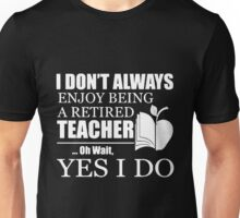 Teacher  - I Don't Always Enjoy Being A Retired Teacher Oh Wait Yes I Do T-shirts Unisex T-Shirt