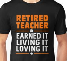 Teacher  - Retired Teacher Earned It Living It Loving It T-shirts Unisex T-Shirt