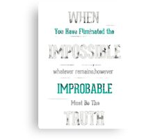 When you have eliminated the impossible.. Canvas Print