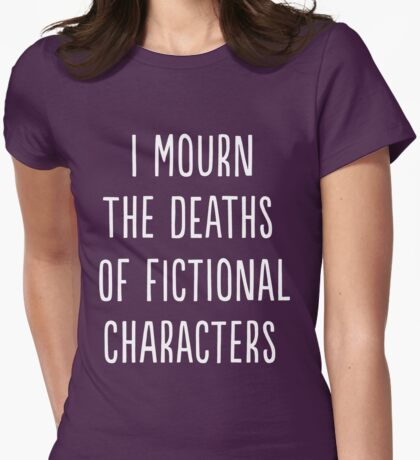 I mourn the deaths of fictional characters Womens Fitted T-Shirt