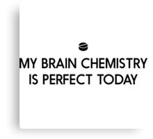 My brain chemistry is perfect today Canvas Print