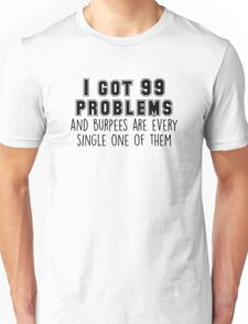 I got 99 problems and Burpees are every single one of them Unisex T-Shirt