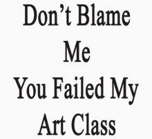 Don't Blame Me You Failed My Art Class  by supernova23