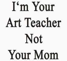 I'm Your Art Teacher Not Your Mom  by supernova23