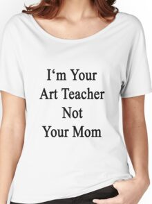 I'm Your Art Teacher Not Your Mom  Women's Relaxed Fit T-Shirt